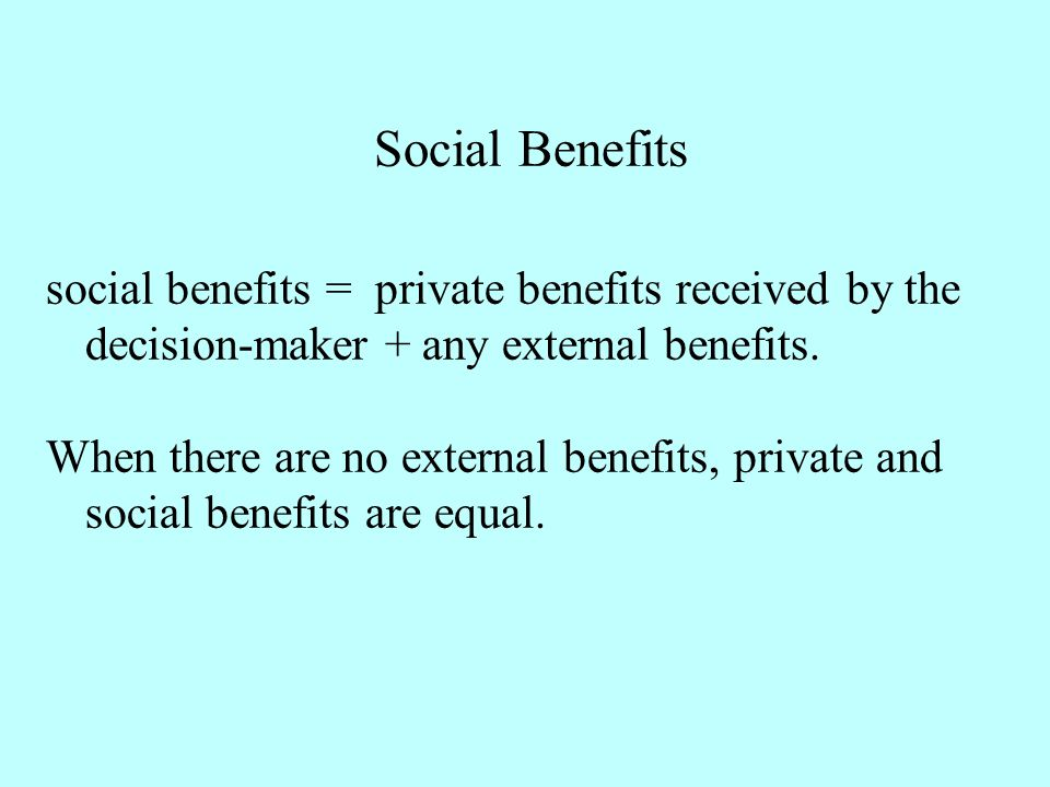 social benefits = private benefits received by the decision-maker + any external benefits. When there are no external benefits, private and social ben
