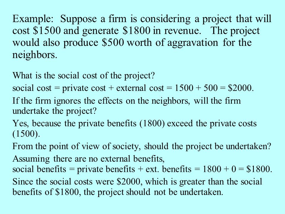 What is the social cost of the project? social cost = private cost + external cost = 1500 + 500 = $2000. If the firm ignores the effects on the neighb