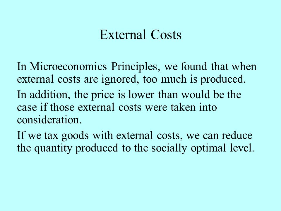 External Costs In Microeconomics Principles, we found that when external costs are ignored, too much is produced. In addition, the price is lower than