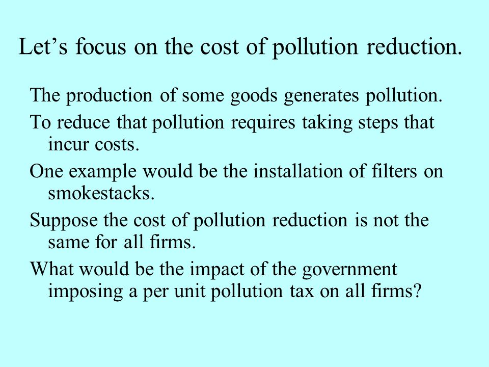 Lets focus on the cost of pollution reduction. The production of some goods generates pollution. To reduce that pollution requires taking steps that i