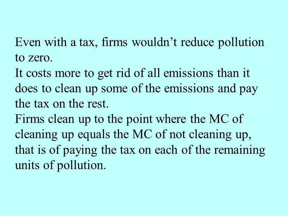 Even with a tax, firms wouldnt reduce pollution to zero. It costs more to get rid of all emissions than it does to clean up some of the emissions and