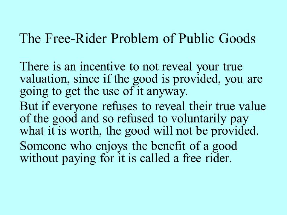 There is an incentive to not reveal your true valuation, since if the good is provided, you are going to get the use of it anyway. But if everyone ref