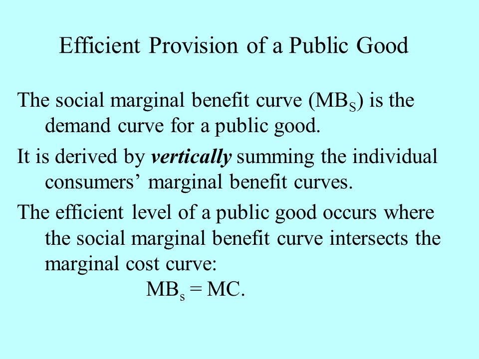 Efficient Provision of a Public Good The social marginal benefit curve (MB S ) is the demand curve for a public good. It is derived by vertically summ