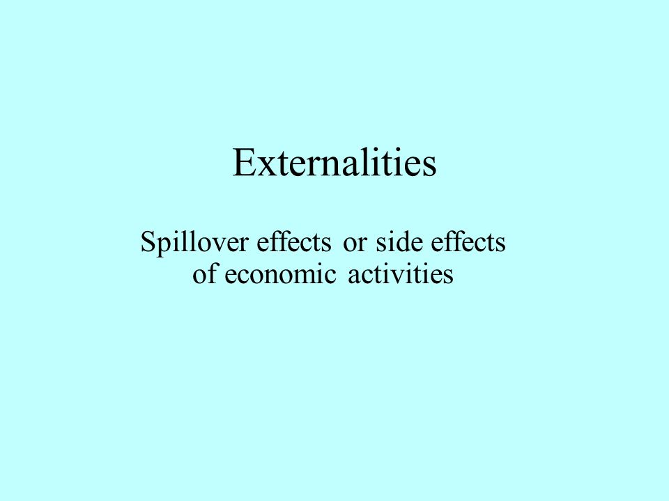 Externalities Spillover effects or side effects of economic activities