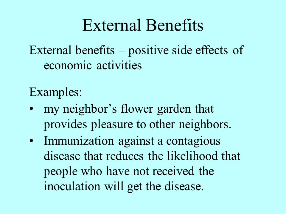 External Benefits External benefits – positive side effects of economic activities Examples: my neighbors flower garden that provides pleasure to othe