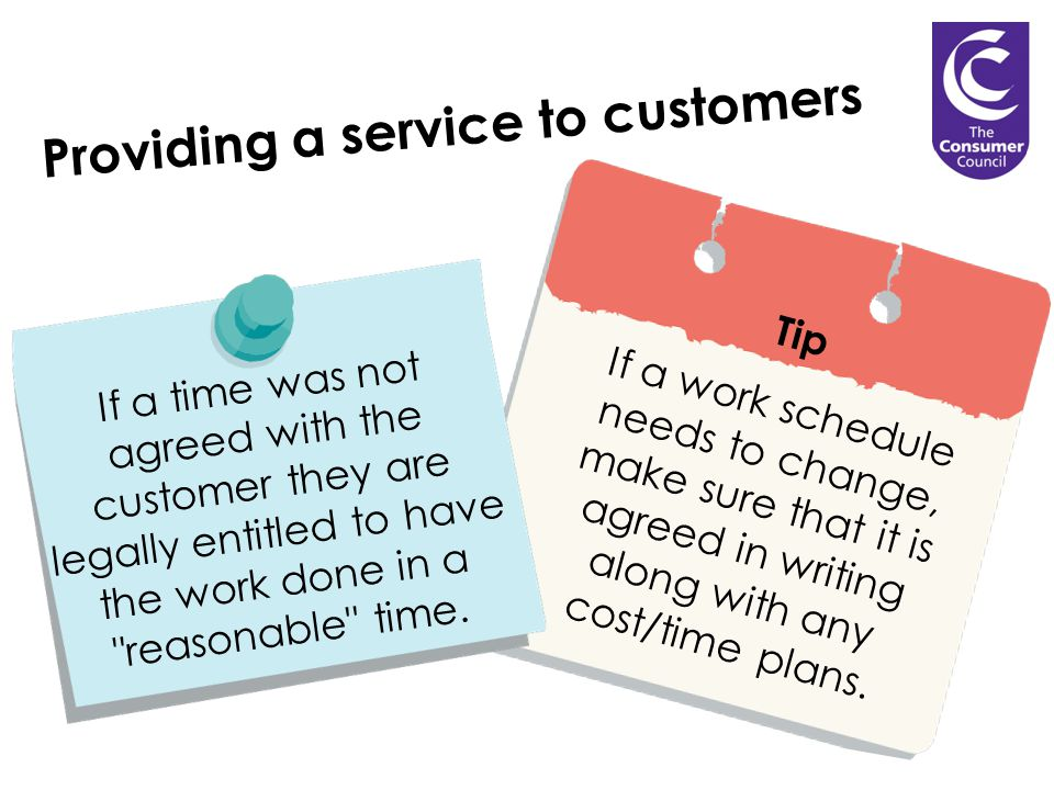 Providing a service to customers Tip If a work schedule needs to change, make sure that it is agreed in writing along with any cost/time plans.