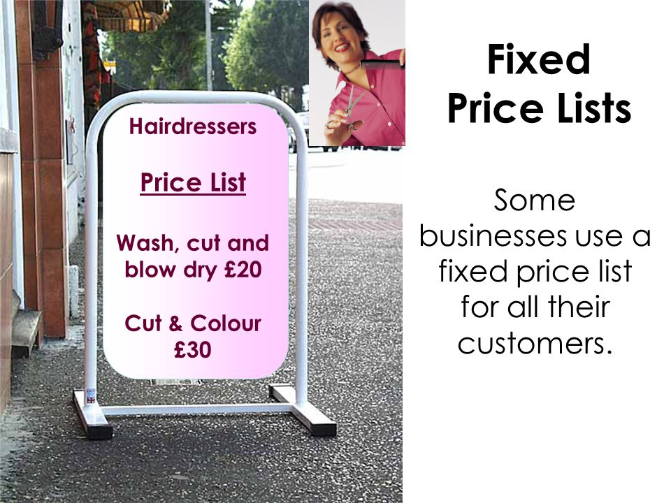 Hairdressers Price List Wash, cut and blow dry £20 Cut & Colour £30 Fixed Price Lists Some businesses use a fixed price list for all their customers.
