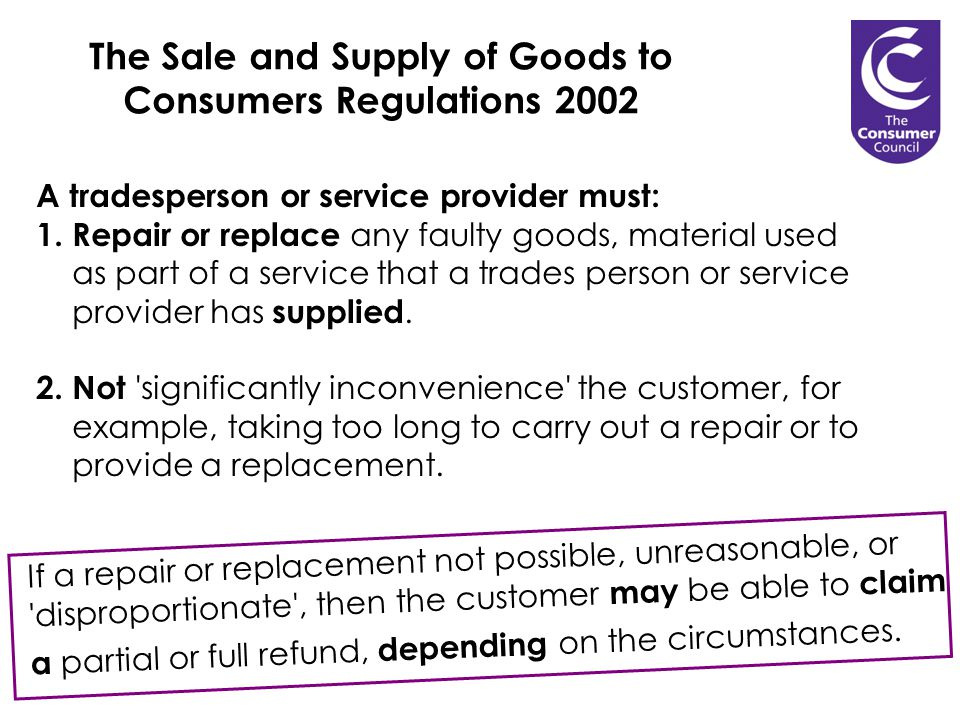 The Sale and Supply of Goods to Consumers Regulations 2002 A tradesperson or service provider must: 1.Repair or replace any faulty goods, material used as part of a service that a trades person or service provider has supplied.