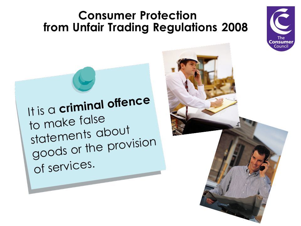 Consumer Protection from Unfair Trading Regulations 2008 It is a criminal offence to make false statements about goods or the provision of services.