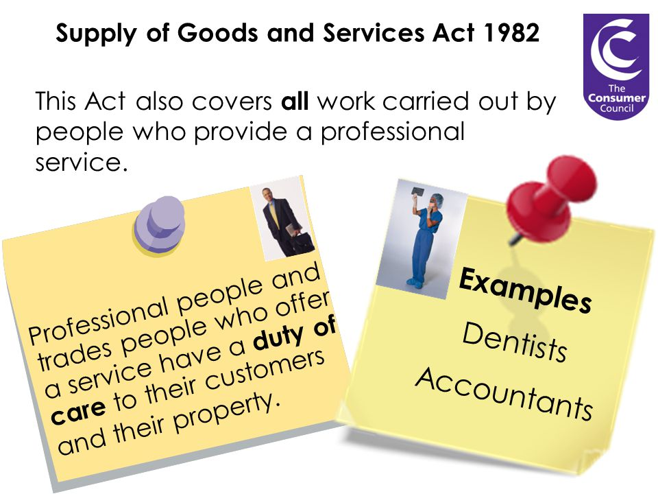 Supply of Goods and Services Act 1982 Professional people and trades people who offer a service have a duty of care to their customers and their property.