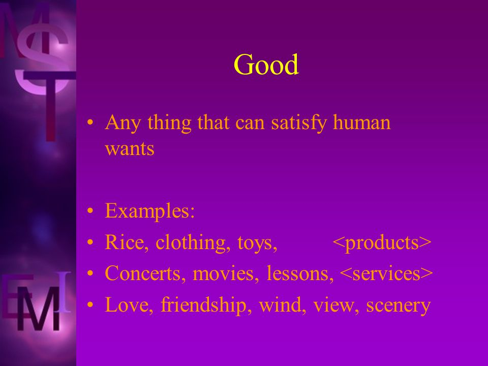 Good Any thing that can satisfy human wants Examples: Rice, clothing, toys, Concerts, movies, lessons, Love, friendship, wind, view, scenery