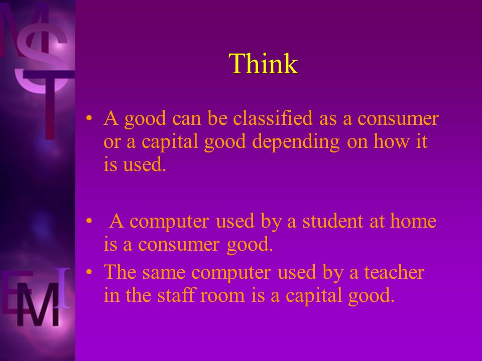 Think A good can be classified as a consumer or a capital good depending on how it is used.