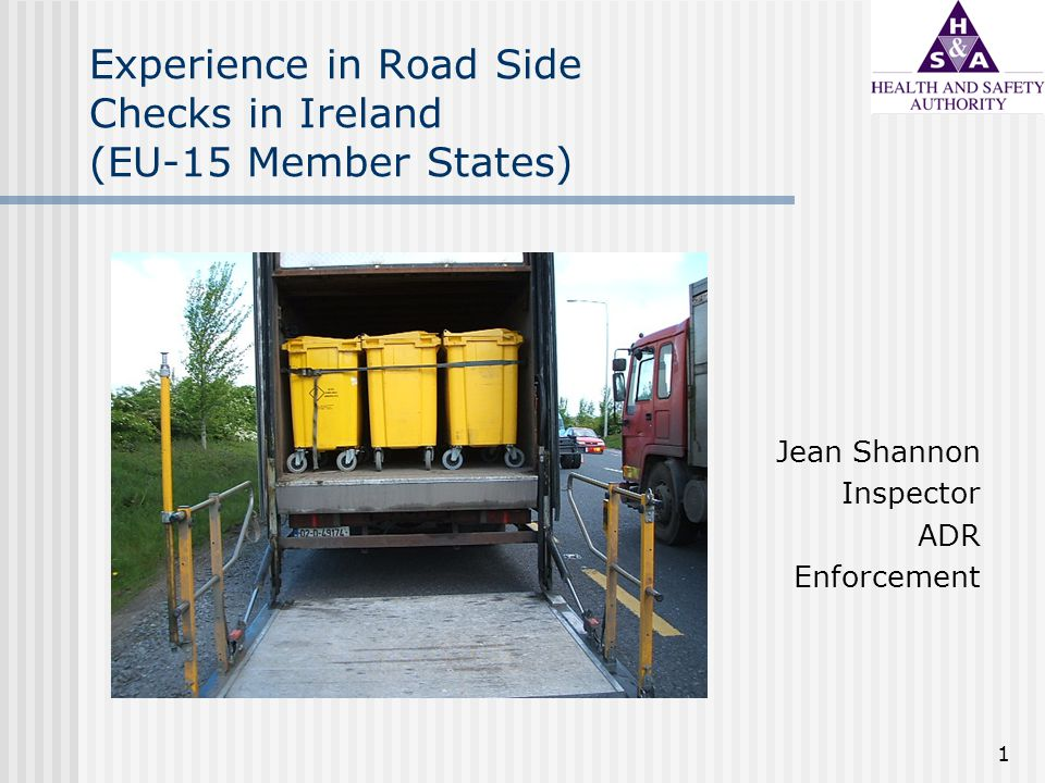 1 Experience in Road Side Checks in Ireland (EU-15 Member States) Jean Shannon Inspector ADR Enforcement
