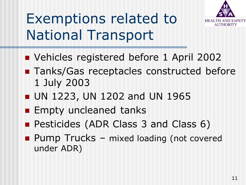 11 Exemptions related to National Transport Vehicles registered before 1 April 2002 Tanks/Gas receptacles constructed before 1 July 2003 UN 1223, UN 1202 and UN 1965 Empty uncleaned tanks Pesticides (ADR Class 3 and Class 6) Pump Trucks – mixed loading (not covered under ADR)