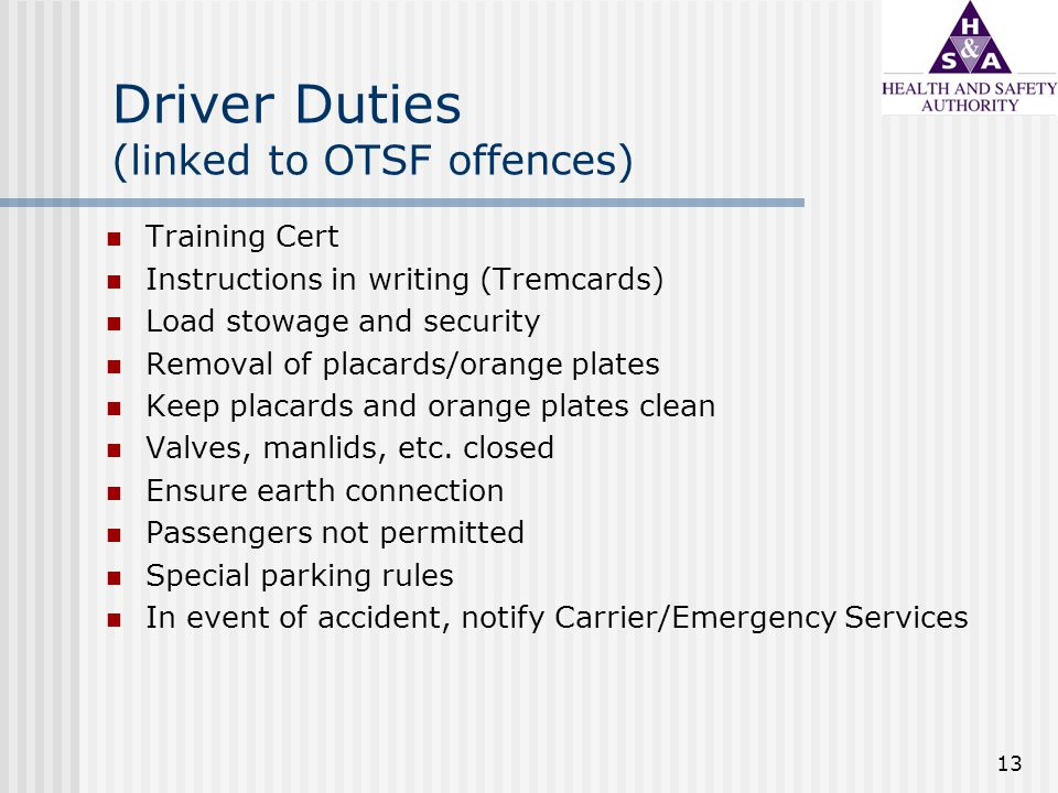 13 Driver Duties (linked to OTSF offences) Training Cert Instructions in writing (Tremcards) Load stowage and security Removal of placards/orange plates Keep placards and orange plates clean Valves, manlids, etc.
