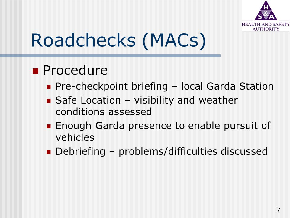 7 Roadchecks (MACs) Procedure Pre-checkpoint briefing – local Garda Station Safe Location – visibility and weather conditions assessed Enough Garda presence to enable pursuit of vehicles Debriefing – problems/difficulties discussed