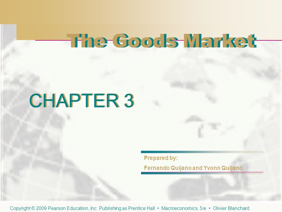 CHAPTER 3 The Goods Market CHAPTER 3 Prepared by: Fernando Quijano and Yvonn Quijano The Goods Market Copyright © 2009 Pearson Education, Inc.