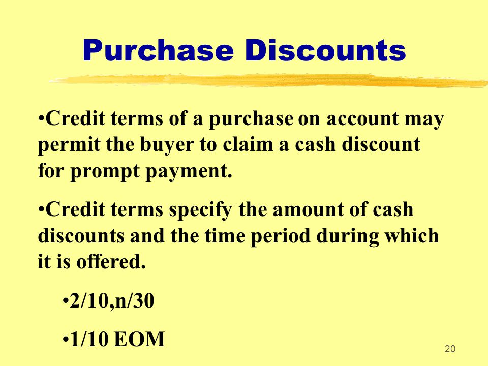 20 Purchase Discounts Credit terms of a purchase on account may permit the buyer to claim a cash discount for prompt payment. Credit terms specify the