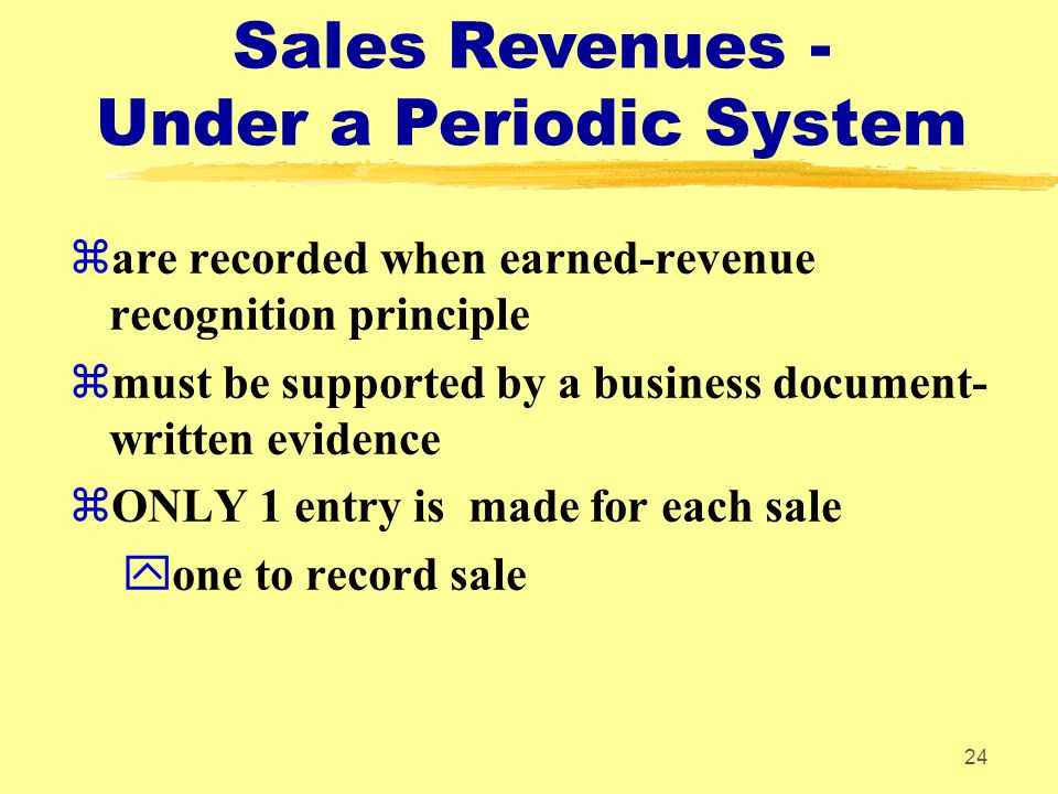 24 Sales Revenues - Under a Periodic System zare recorded when earned-revenue recognition principle zmust be supported by a business document- written