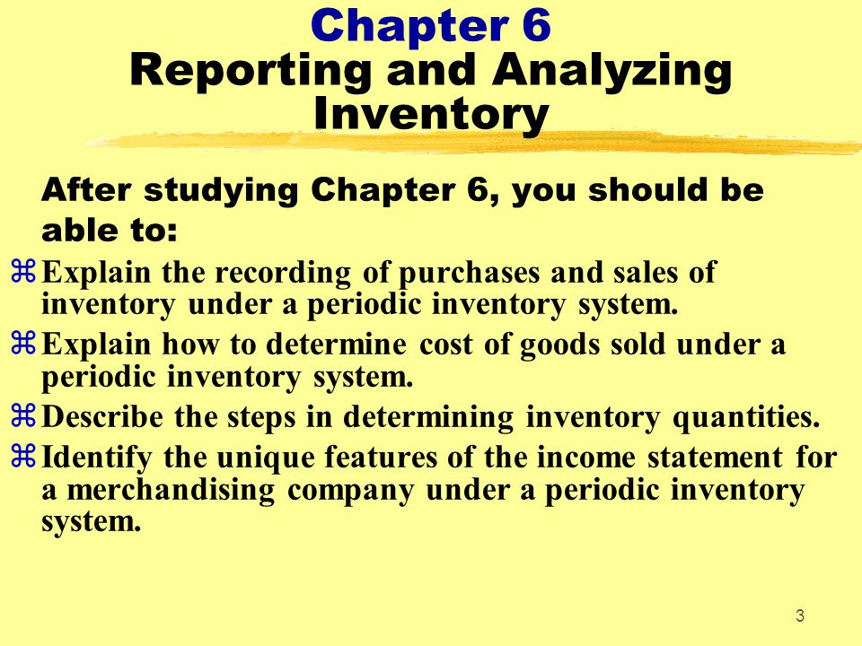 4 Chapter 6 Reporting and Analyzing Inventory After studying Chapter 6, you should be able to: zExplain the basis of accounting for inventories and apply the inventory cost flow methods under a periodic inventory system.