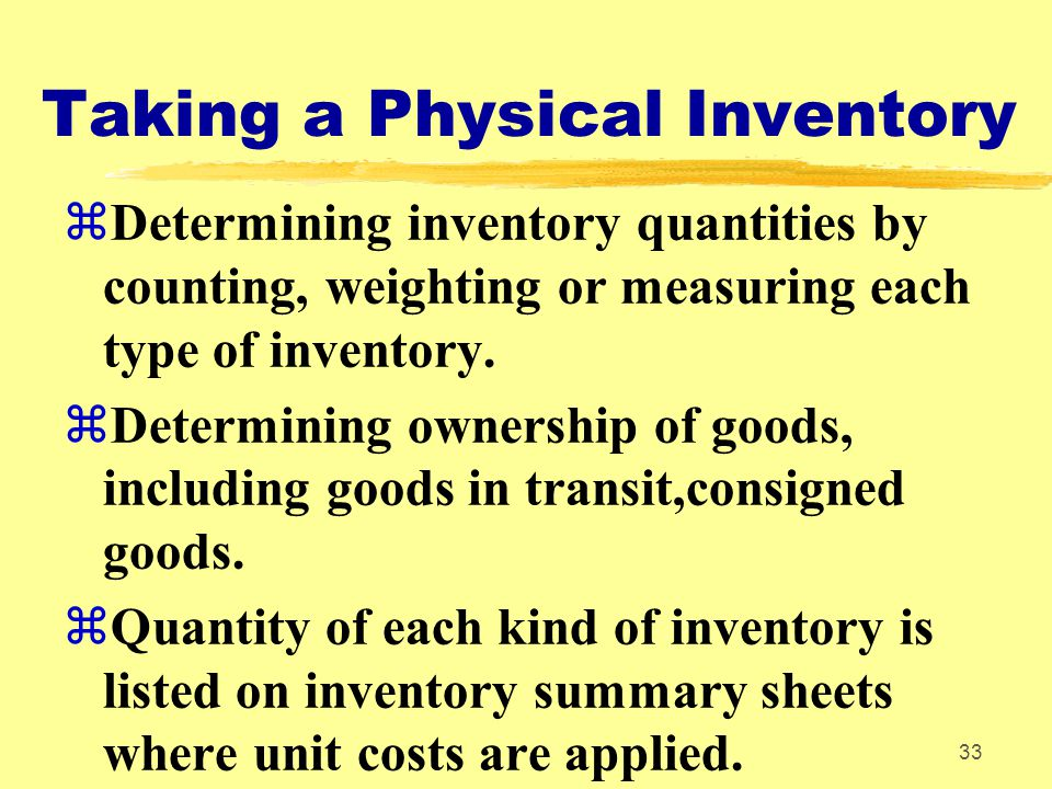 33 Taking a Physical Inventory zDetermining inventory quantities by counting, weighting or measuring each type of inventory. zDetermining ownership of