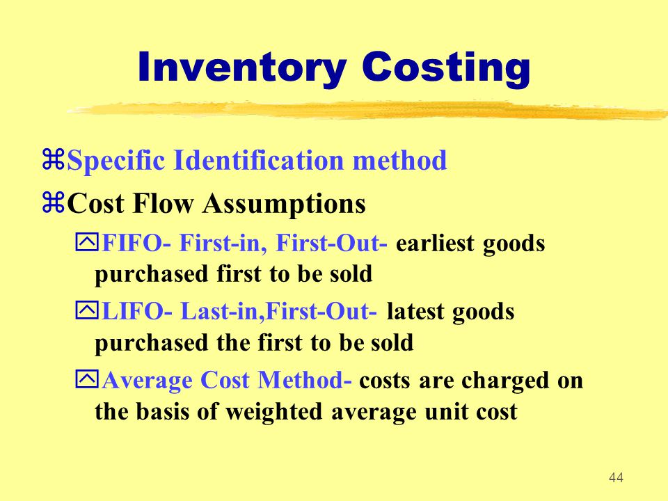 44 Inventory Costing zSpecific Identification method zCost Flow Assumptions yFIFO- First-in, First-Out- earliest goods purchased first to be sold yLIF