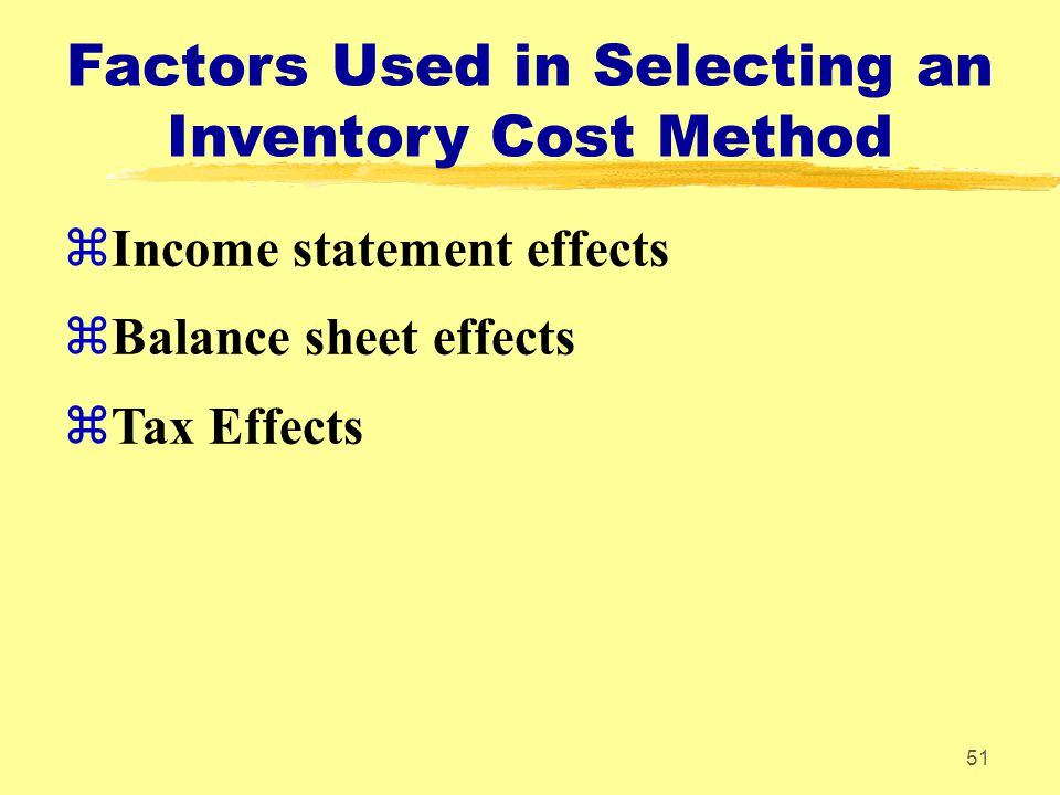 51 Factors Used in Selecting an Inventory Cost Method zIncome statement effects zBalance sheet effects zTax Effects
