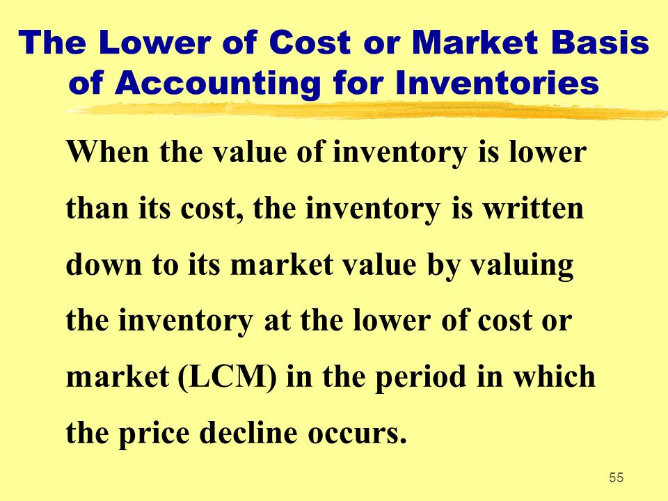 55 The Lower of Cost or Market Basis of Accounting for Inventories When the value of inventory is lower than its cost, the inventory is written down t