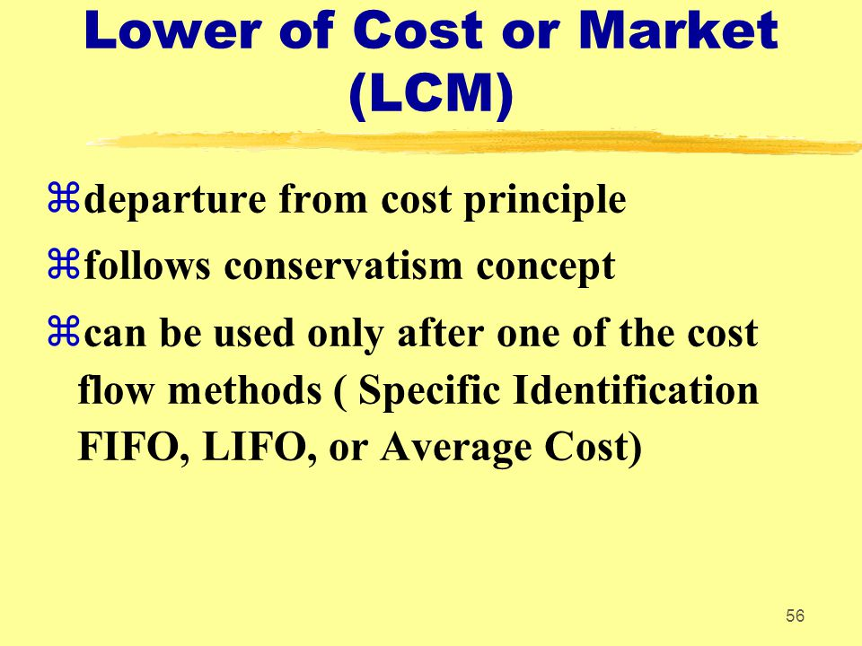56 Lower of Cost or Market (LCM) zdeparture from cost principle zfollows conservatism concept zcan be used only after one of the cost flow methods ( S