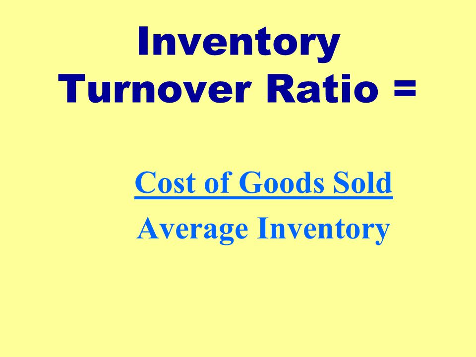 Inventory Turnover Ratio = Cost of Goods Sold Average Inventory