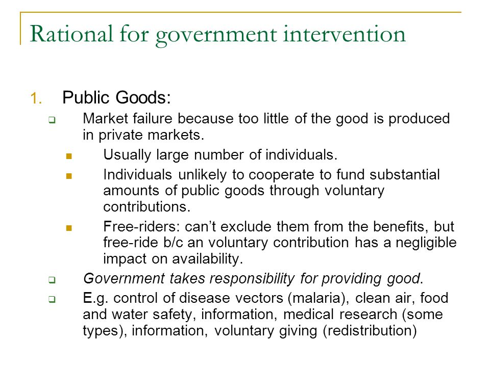 Rational for government intervention 1. Public Goods: Market failure because too little of the good is produced in private markets. Usually large numb