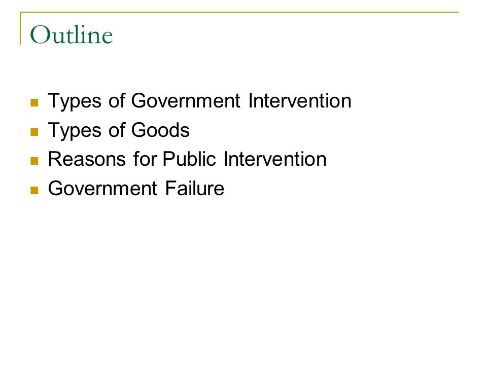 Outline Types of Government Intervention Types of Goods Reasons for Public Intervention Government Failure