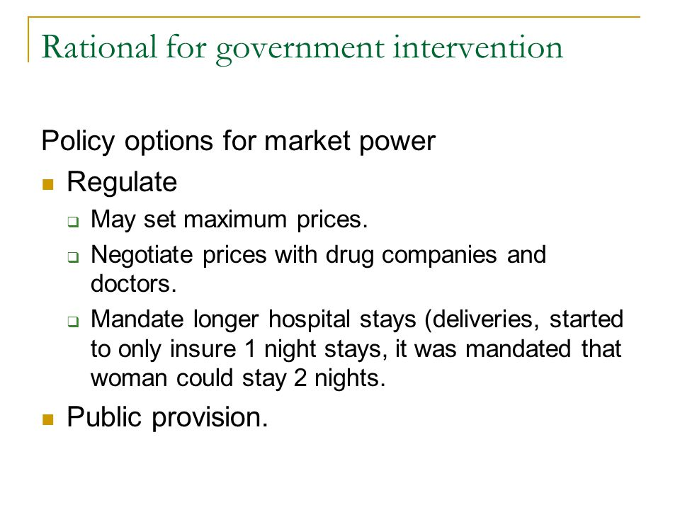 Rational for government intervention Policy options for market power Regulate May set maximum prices. Negotiate prices with drug companies and doctors