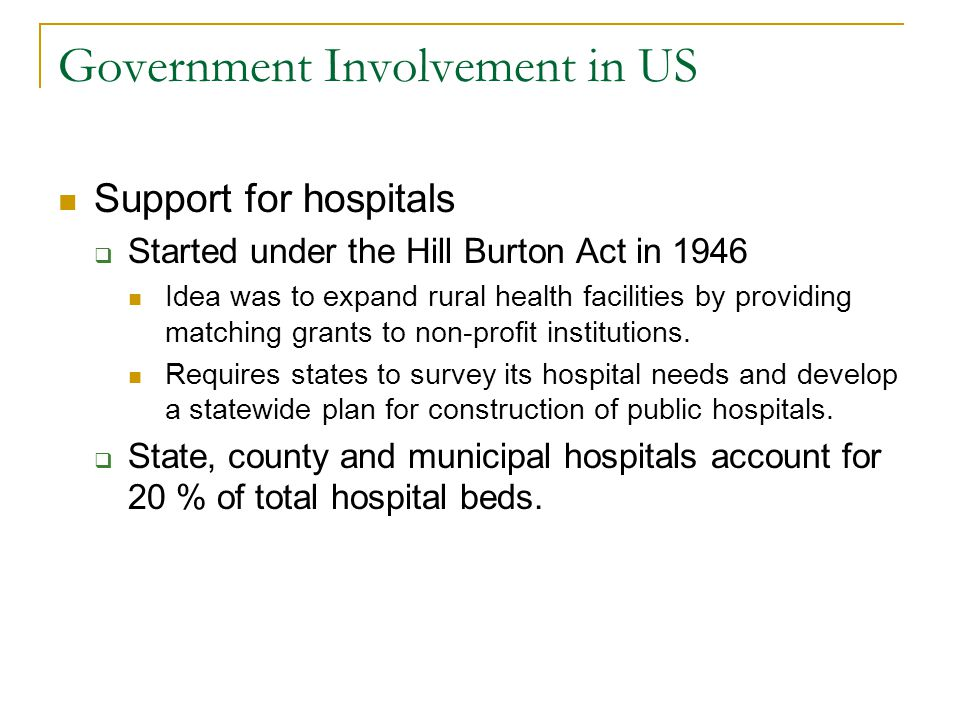 Government Involvement in US Support for hospitals Started under the Hill Burton Act in 1946 Idea was to expand rural health facilities by providing m