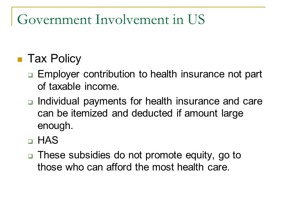 Government Involvement in US Tax Policy Employer contribution to health insurance not part of taxable income. Individual payments for health insurance
