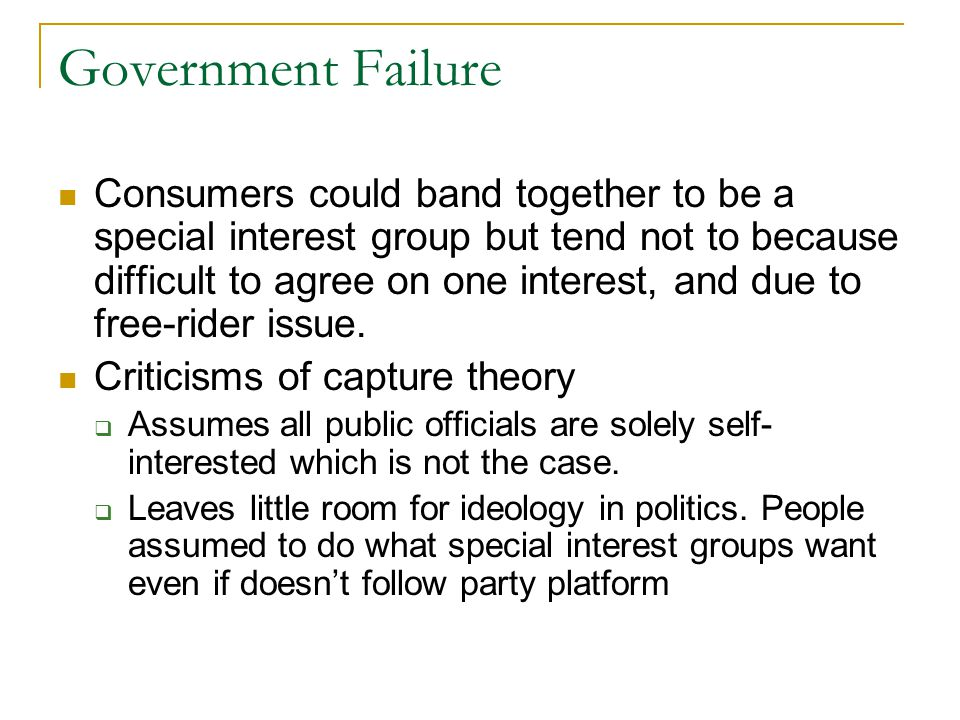 Government Failure Consumers could band together to be a special interest group but tend not to because difficult to agree on one interest, and due to