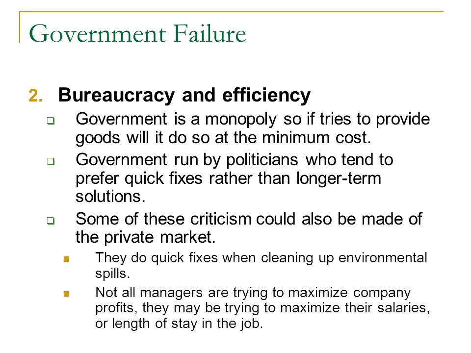 Government Failure 2. Bureaucracy and efficiency Government is a monopoly so if tries to provide goods will it do so at the minimum cost. Government r