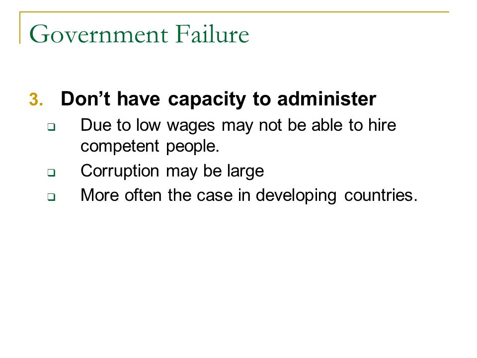 Government Failure 3. Dont have capacity to administer Due to low wages may not be able to hire competent people. Corruption may be large More often t