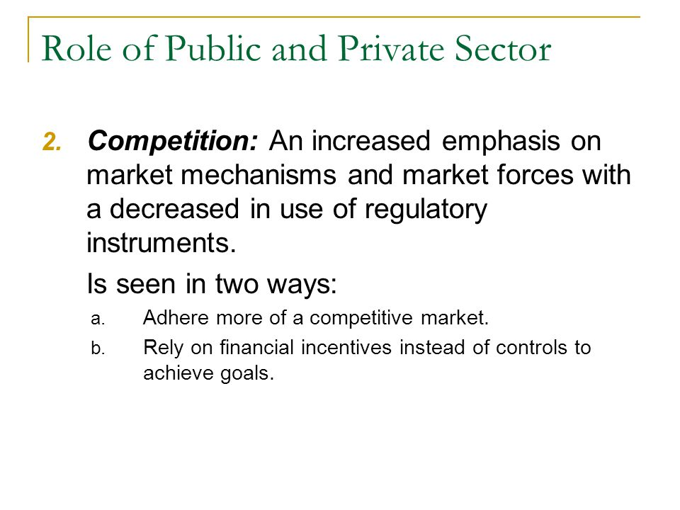 Role of Public and Private Sector 2. Competition: An increased emphasis on market mechanisms and market forces with a decreased in use of regulatory i