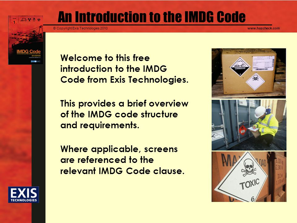 © Copyright Exis Technologies 2010www.hazcheck.com An Introduction to the IMDG Code Welcome to this free introduction to the IMDG Code from Exis Technologies.
