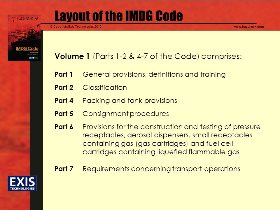 © Copyright Exis Technologies 2010www.hazcheck.com Layout of the IMDG Code Volume 1 (Parts 1-2 & 4-7 of the Code) comprises: Part 1 General provisions, definitions and training Part 2 Classification Part 4 Packing and tank provisions Part 5 Consignment procedures Part 6 Provisions for the construction and testing of pressure receptacles, aerosol dispensers, small receptacles containing gas (gas cartridges) and fuel cell cartridges containing liquefied flammable gas Part 7 Requirements concerning transport operations