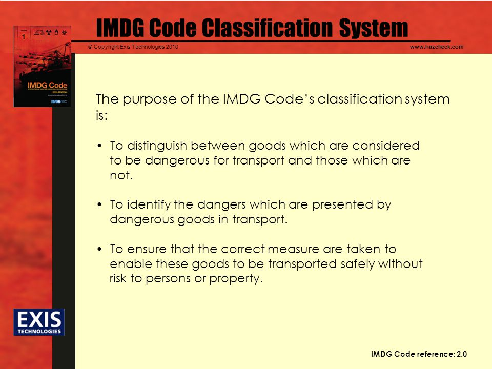 © Copyright Exis Technologies 2010www.hazcheck.com IMDG Code Classification System The purpose of the IMDG Codes classification system is: To distinguish between goods which are considered to be dangerous for transport and those which are not.