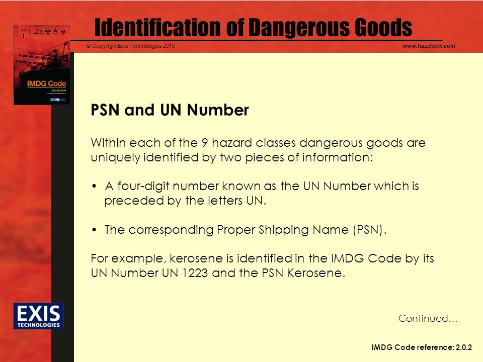© Copyright Exis Technologies 2010www.hazcheck.com Identification of Dangerous Goods PSN and UN Number Within each of the 9 hazard classes dangerous goods are uniquely identified by two pieces of information: A four-digit number known as the UN Number which is preceded by the letters UN.