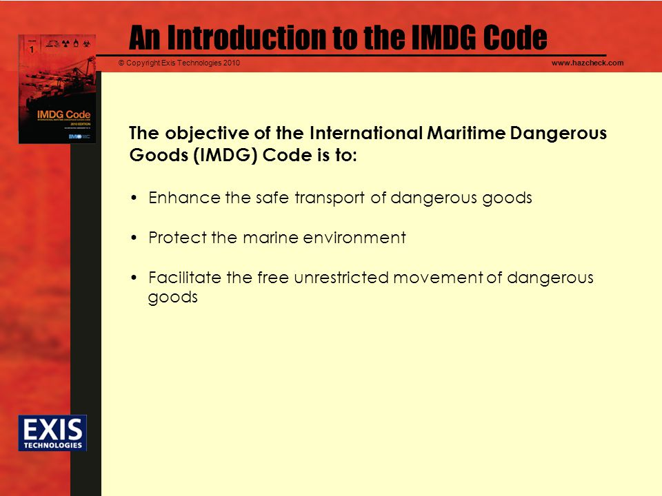 © Copyright Exis Technologies 2010www.hazcheck.com An Introduction to the IMDG Code The objective of the International Maritime Dangerous Goods (IMDG) Code is to: Enhance the safe transport of dangerous goods Protect the marine environment Facilitate the free unrestricted movement of dangerous goods