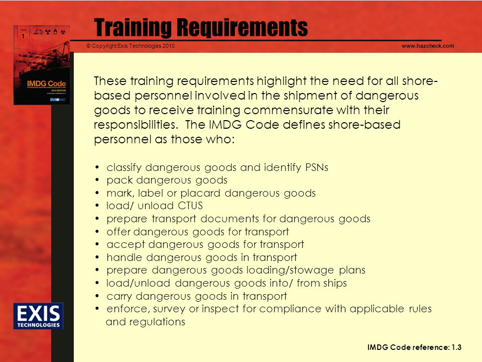 © Copyright Exis Technologies 2010www.hazcheck.com Training Requirements These training requirements highlight the need for all shore- based personnel involved in the shipment of dangerous goods to receive training commensurate with their responsibilities.