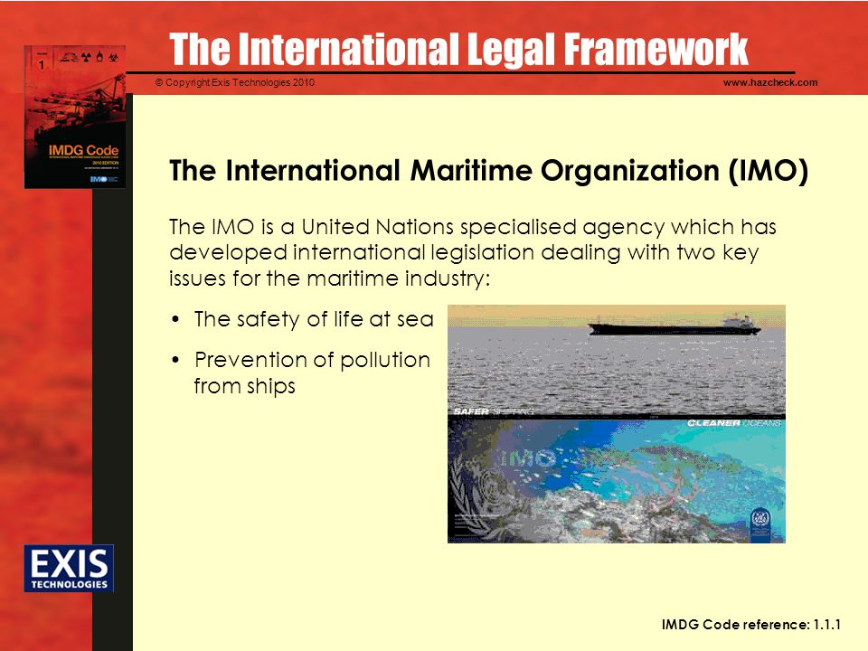 © Copyright Exis Technologies 2010www.hazcheck.com The International Legal Framework The International Maritime Organization (IMO) The IMO is a United Nations specialised agency which has developed international legislation dealing with two key issues for the maritime industry: The safety of life at sea Prevention of pollution from ships IMDG Code reference: 1.1.1