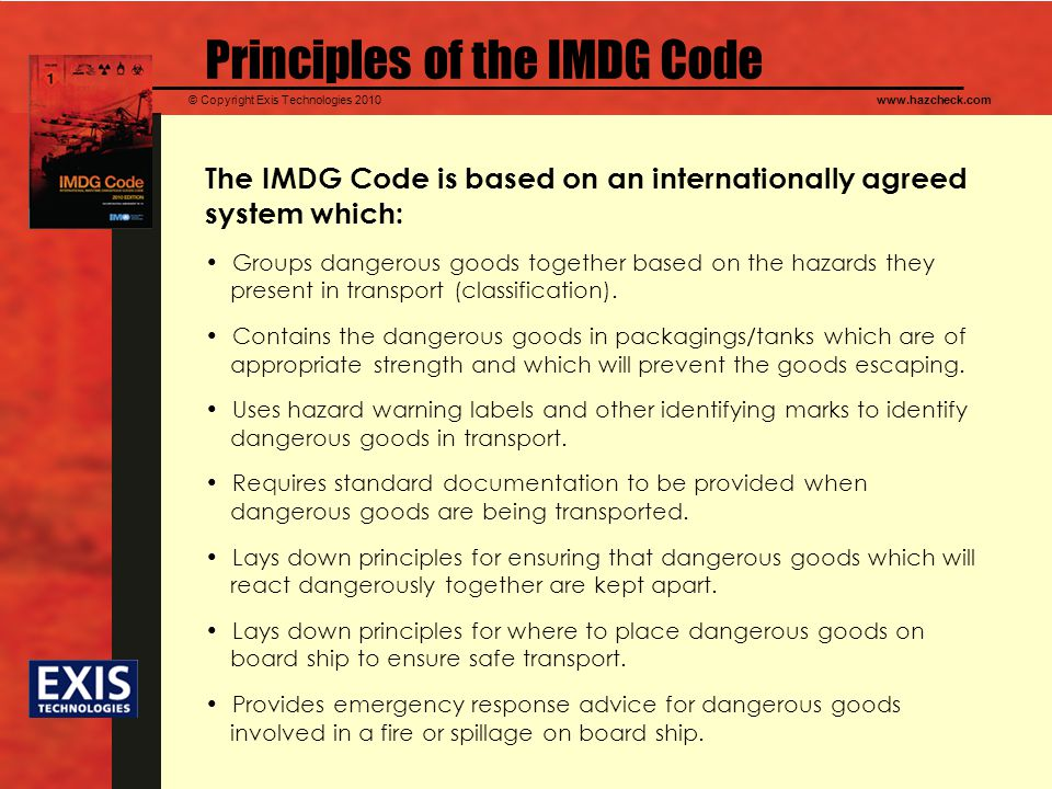 © Copyright Exis Technologies 2010www.hazcheck.com Principles of the IMDG Code The IMDG Code is based on an internationally agreed system which: Groups dangerous goods together based on the hazards they present in transport (classification).