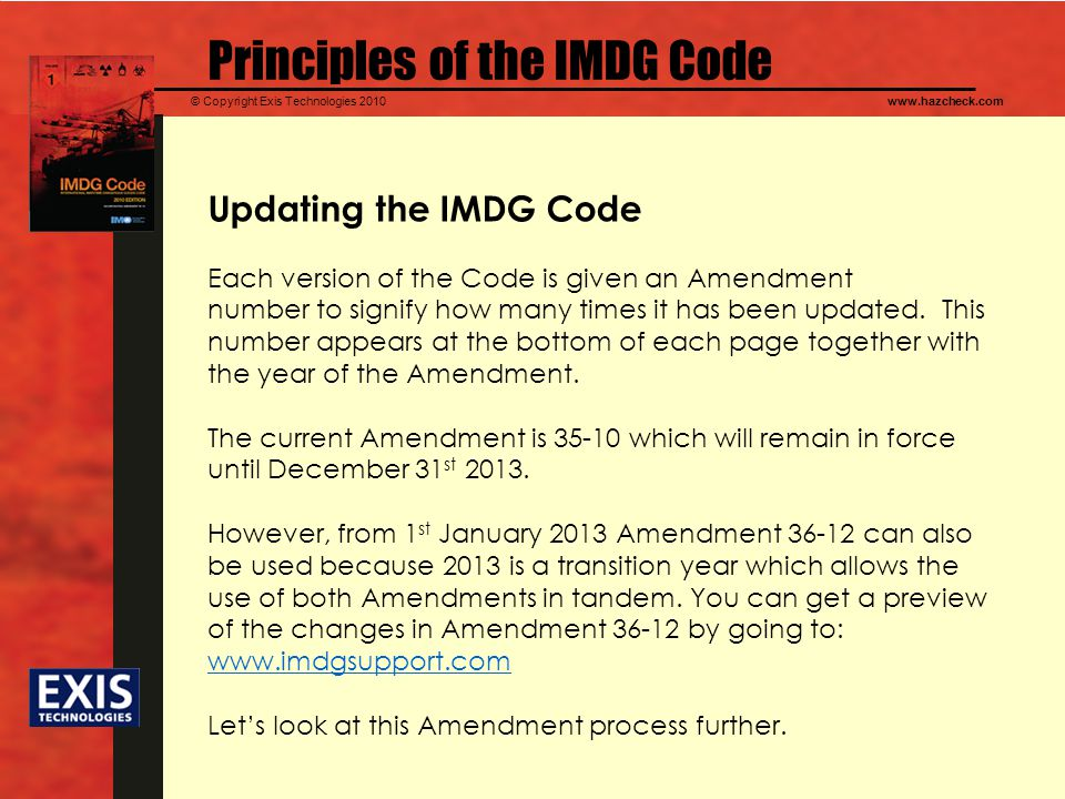 © Copyright Exis Technologies 2010www.hazcheck.com Principles of the IMDG Code Updating the IMDG Code Each version of the Code is given an Amendment n