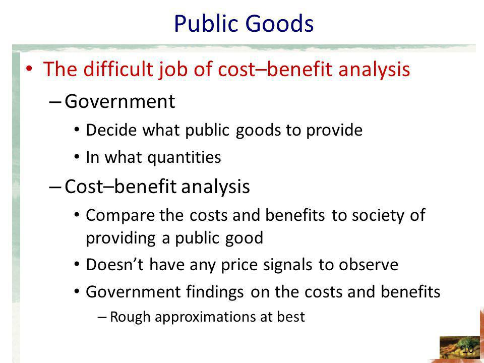Public Goods The difficult job of cost–benefit analysis – Government Decide what public goods to provide In what quantities – Cost–benefit analysis Compare the costs and benefits to society of providing a public good Doesnt have any price signals to observe Government findings on the costs and benefits – Rough approximations at best 10
