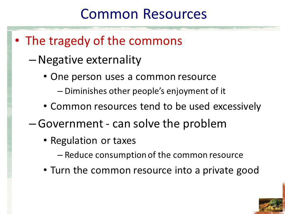 Common Resources The tragedy of the commons – Negative externality One person uses a common resource – Diminishes other peoples enjoyment of it Common resources tend to be used excessively – Government - can solve the problem Regulation or taxes – Reduce consumption of the common resource Turn the common resource into a private good 14